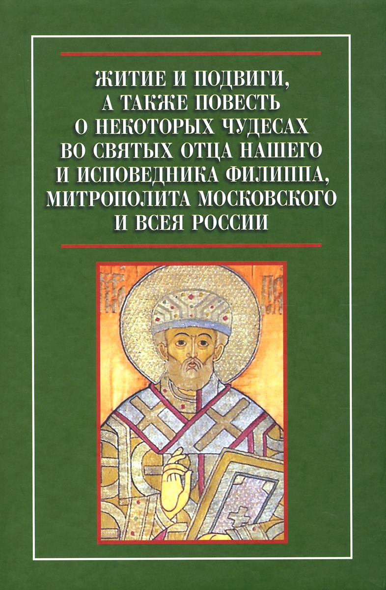 Житие и подвиги, а также повесть о некоторых чудесах во святых отца нашего и исповедника Филиппа, митрополита Московского и всея России