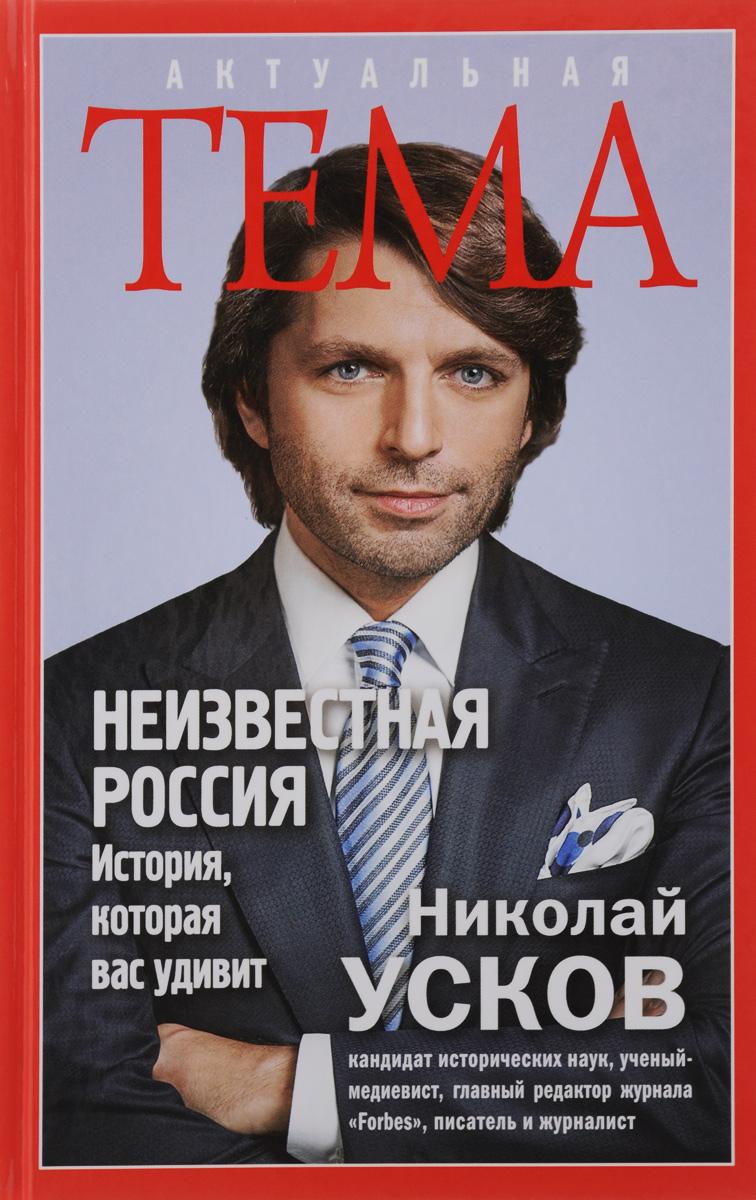 Николай Усков Неизвестная Россия. История, которая вас удивит