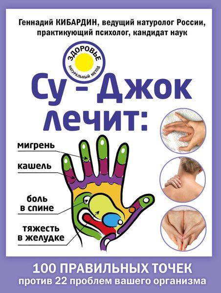Zakazat.ru Су-Джок лечит. Мигрень, кашель, боль в спине, тяжесть в желудке. Геннадий Кибардин