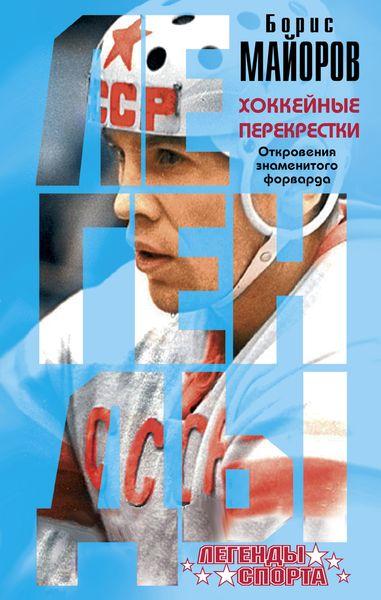 Майоров Б.А. Хоккейные перекрестки. Откровения знаменитого форварда