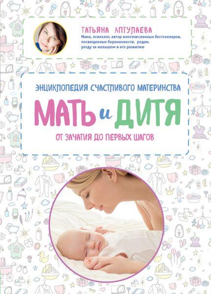 Аптулаева Т.Г. Мать и дитя. Энциклопедия счастливого материнства от зачатия до первых шагов
