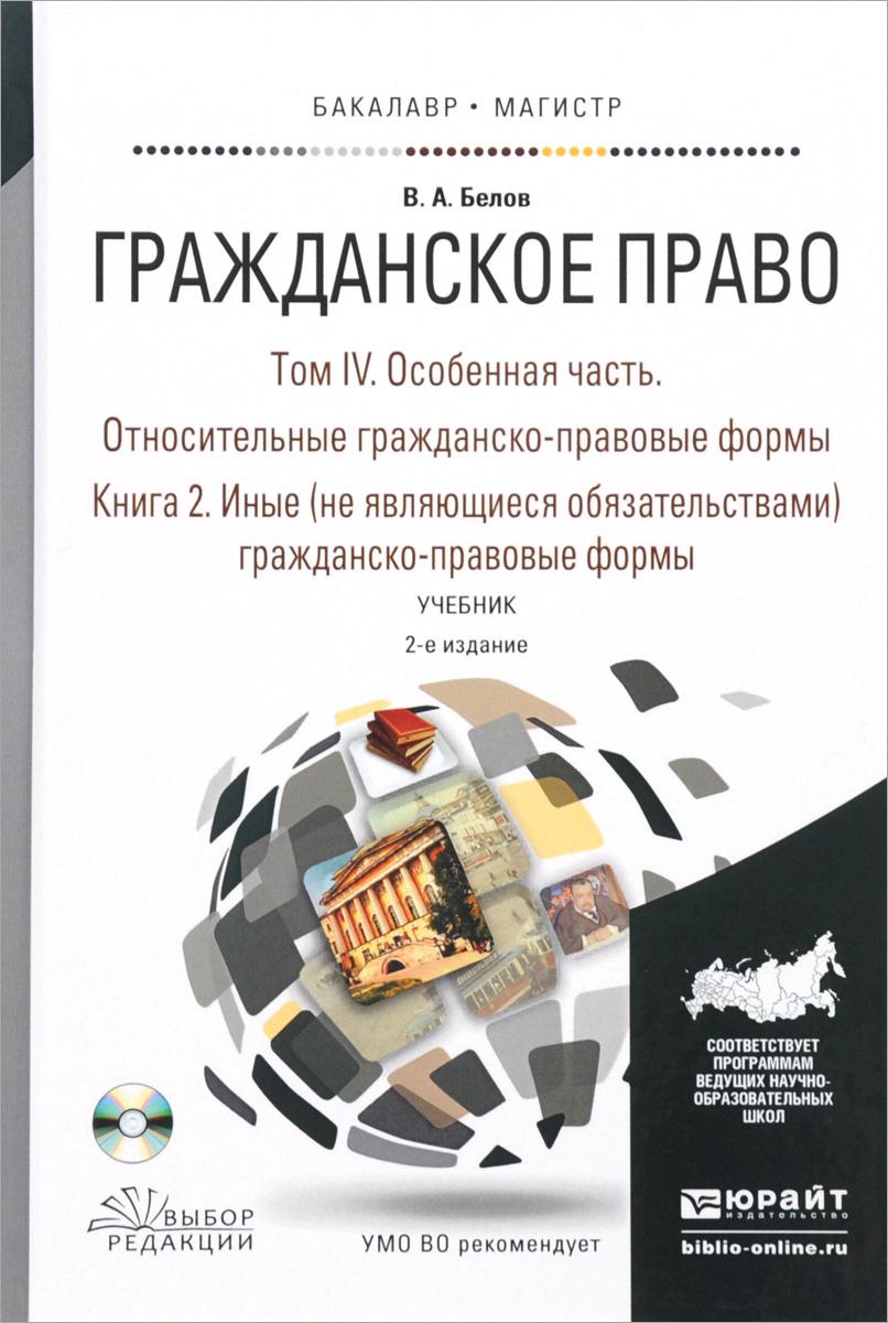 Гражданское право. Учебник. В 4 томах. Том 4. Относительные гражданско-правовые формы. В 2 книгах. Книга2. Иные (не являющиеся обязательствами) гражданско-правовые формы (+ CD-ROM)