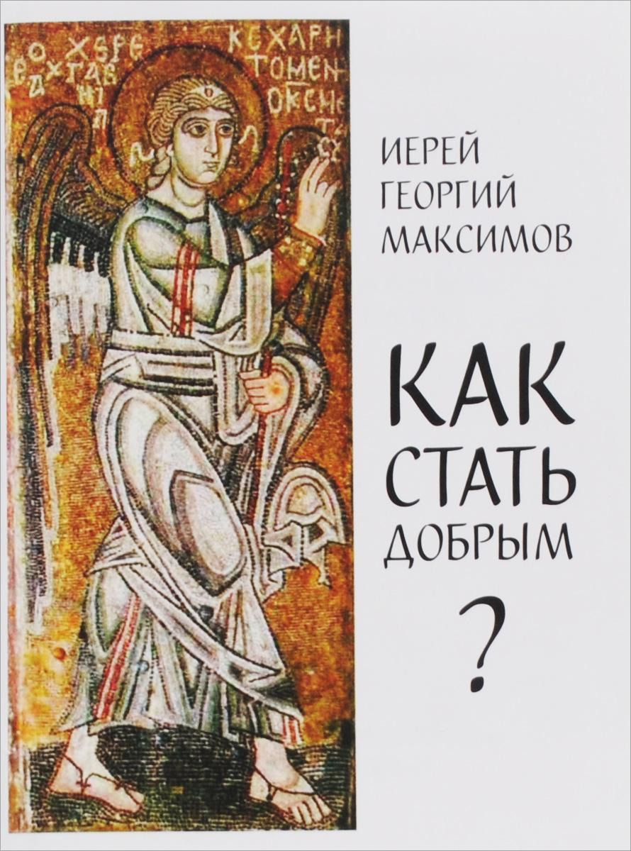 Иерей Георгий Максимов Как стать добрым?