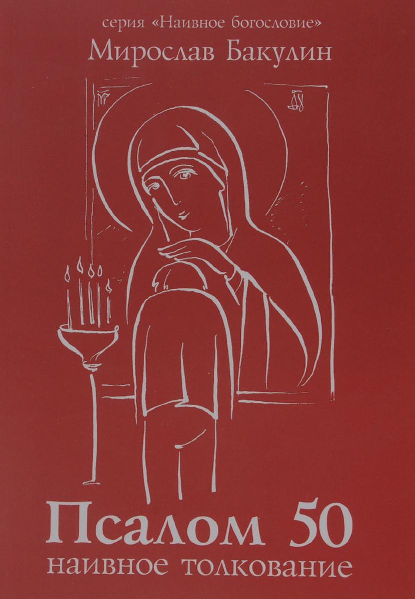 Мирослав Бакулин Наивное толкование пятидесятого псалма вера образованных людей символ веры с толкованием