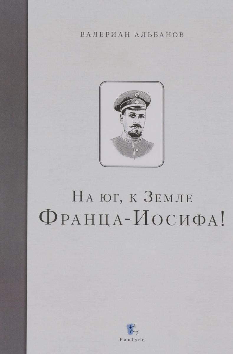 Валериан Альбанов На Юг, к Земле Франца-Иосифа!