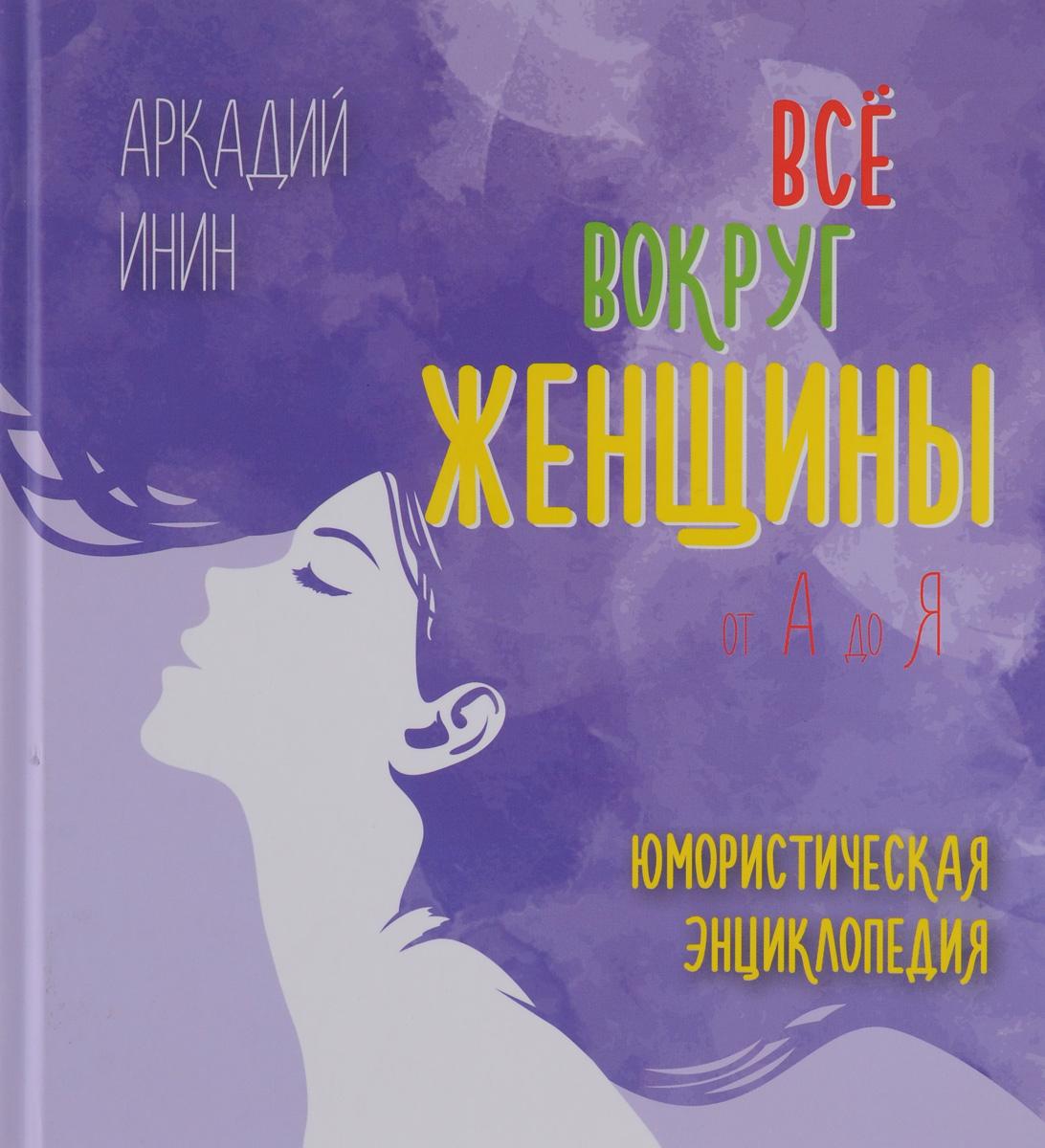 Аркадий Инин Все о женщине от А до Я. Юмористическая энциклопедия