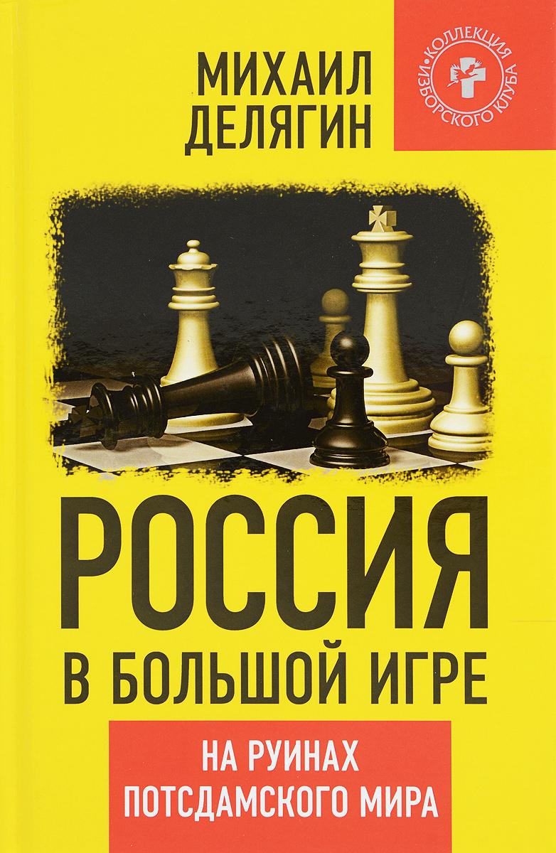 Михаил Делягин Россия в большой игре. На руинах потсдамского мира