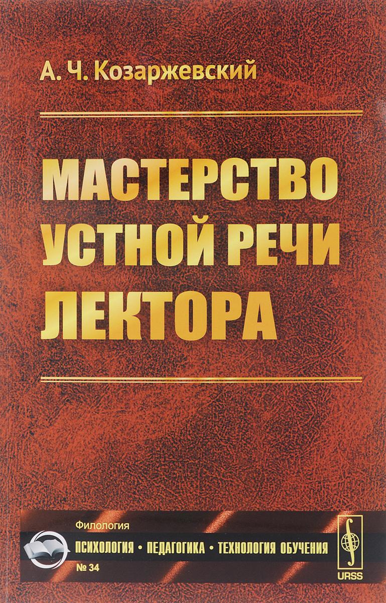 А. Ч. Козаржевский Мастерство устной речи лектора ISBN: 978-5-397-05319-8
