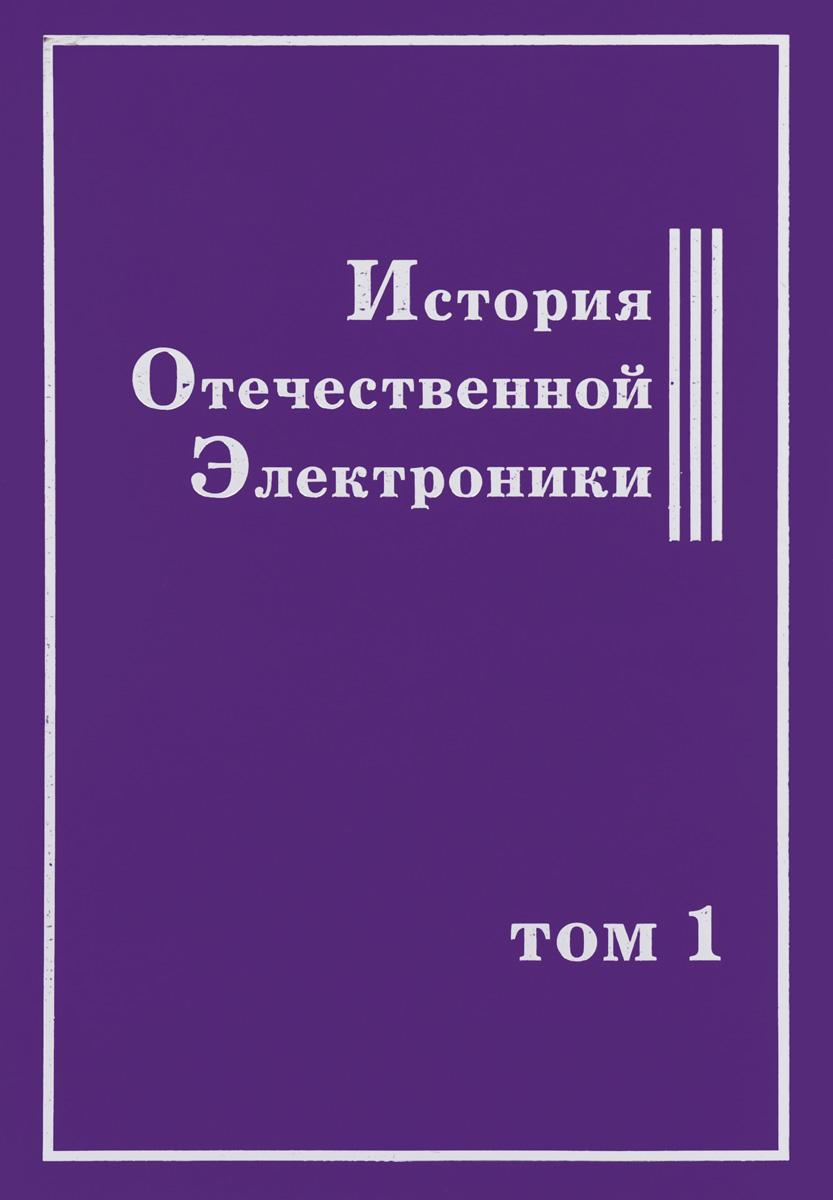 История Отечественной Электроники. В 2 томах. Том 1