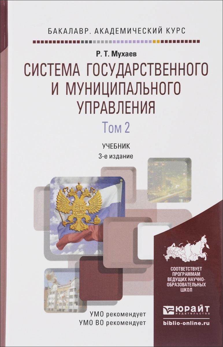 Р. Т. Мухаев Система государственного и муниципального управления. В 2 томах. Том 2. Учебник