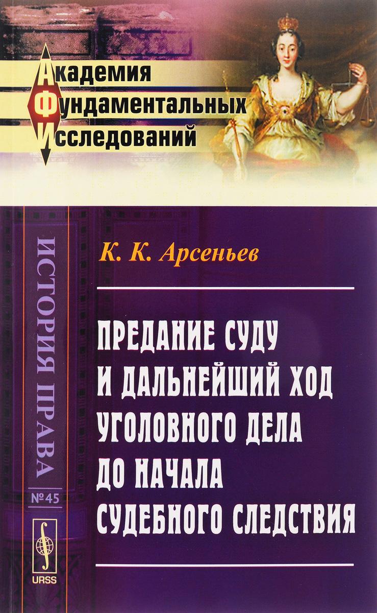 К. К. Арсеньев Предание суду и дальнейший ход уголовного дела до начала судебного следствия