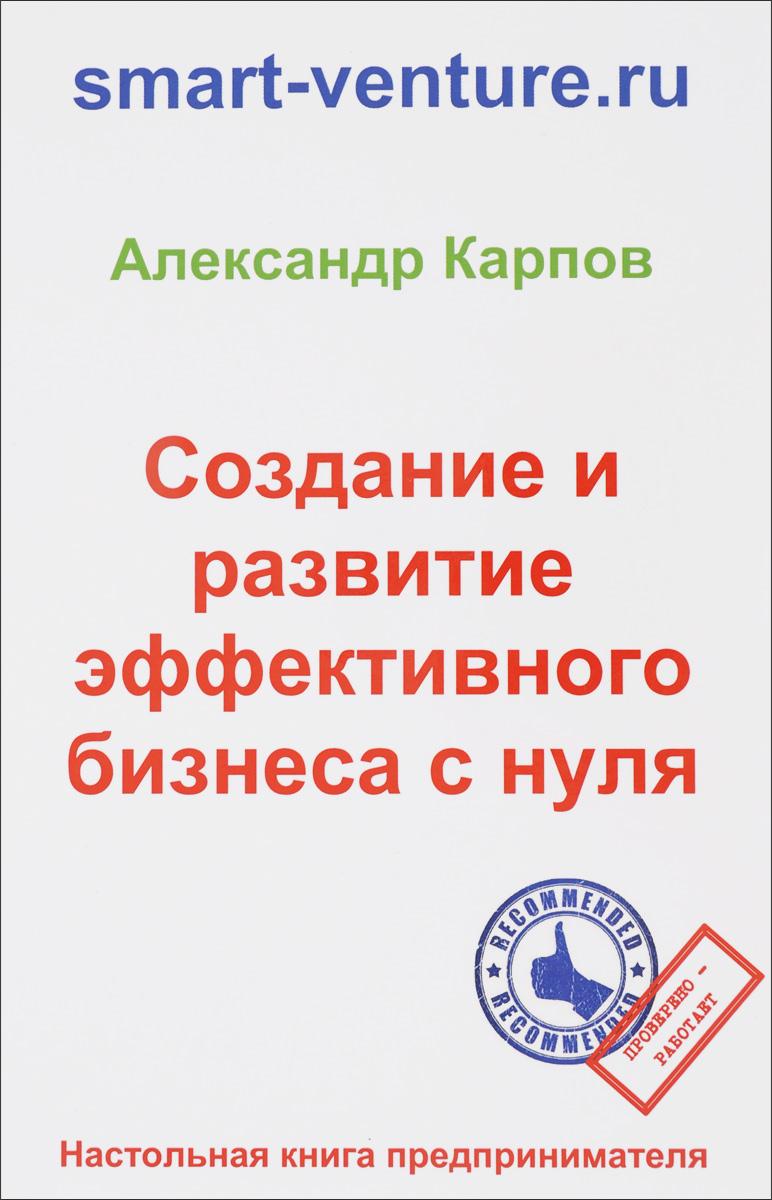 Карпов А.Е. Создание и развитие эффективного бизнеса с нуля. 2-е изд., перераб. и доп. Карпов А.Е. цена 2017