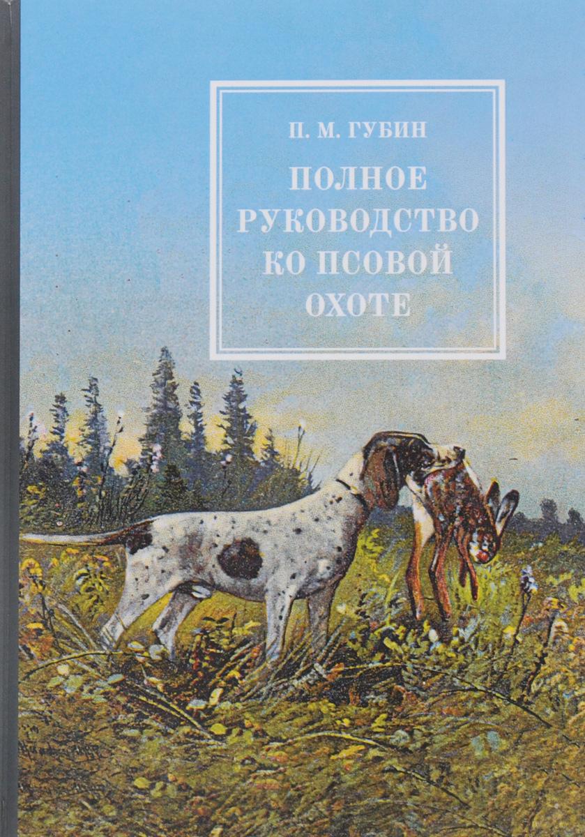 Полное руководство ко псовой охоте. В 3 частях. П. М. Губин