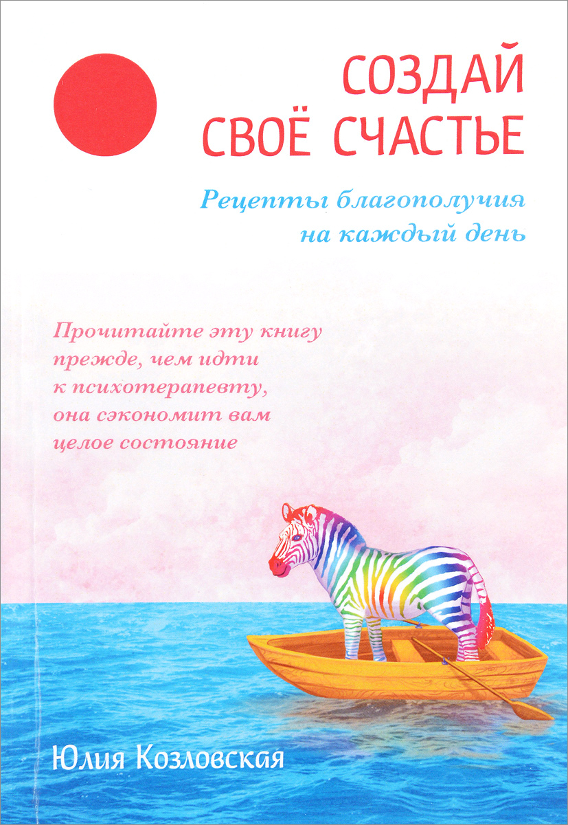 Юлия Козловская Создай свое счастье. Рецепты благополучия на каждый день юлия козловская создай свое счастье рецепты благополучия на каждый день
