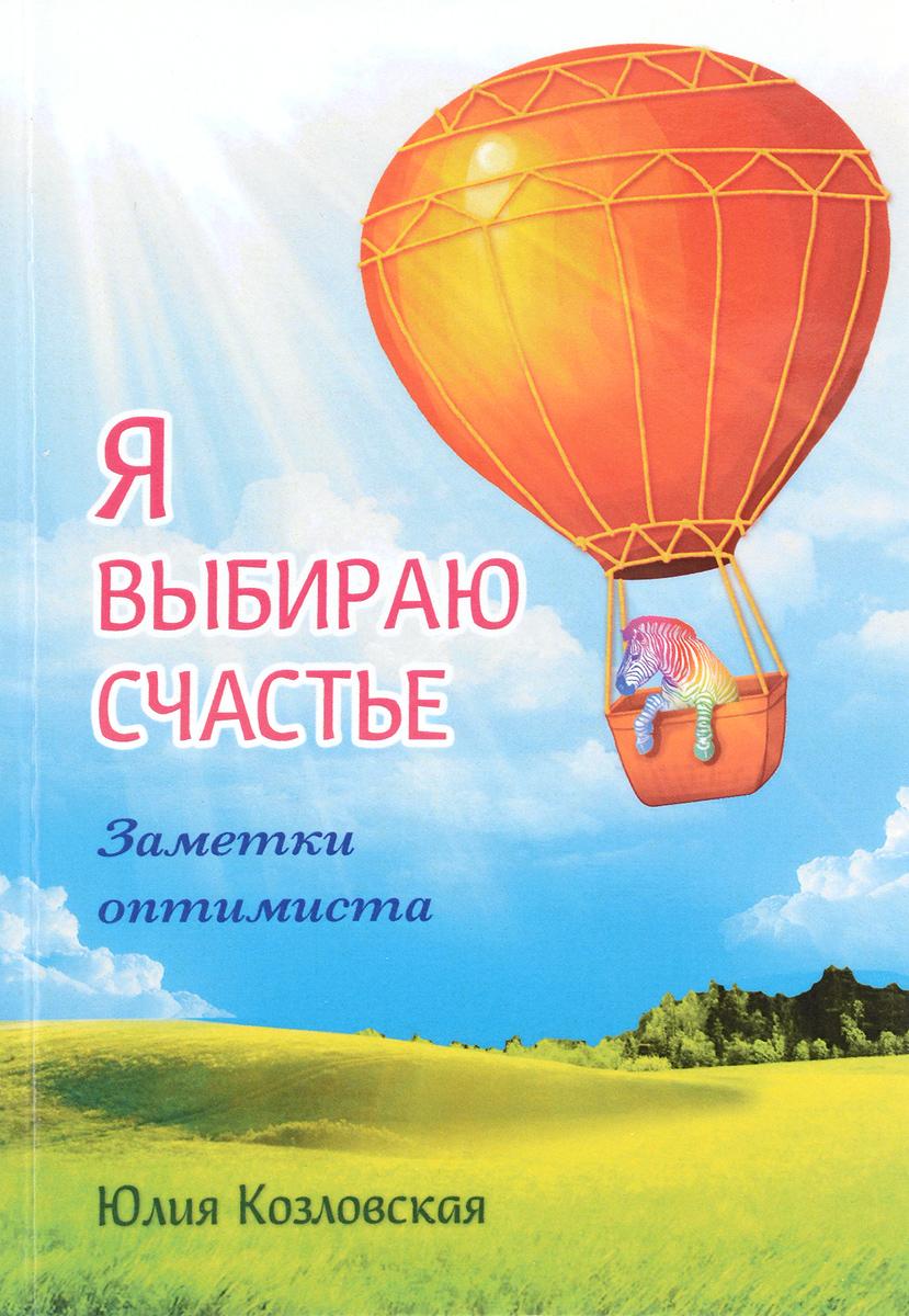 Юлия Козловская Я выбираю счастье. Заметки оптимиста / I Choose Happines: Optimist's Notes юлия козловская создай свое счастье рецепты благополучия на каждый день