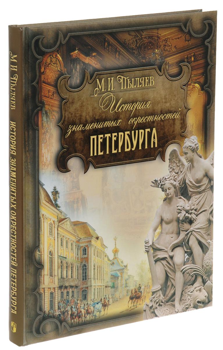 М. И. Пыляев История знаменитых окрестностей Петербурга ISBN: 978-5-373-07763-7