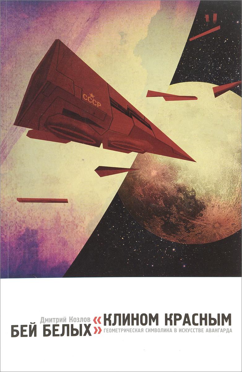 Д. В. Козлов Клином красным бей белых. Геометрическая символика в искусстве авангарда кир булычев клин клином