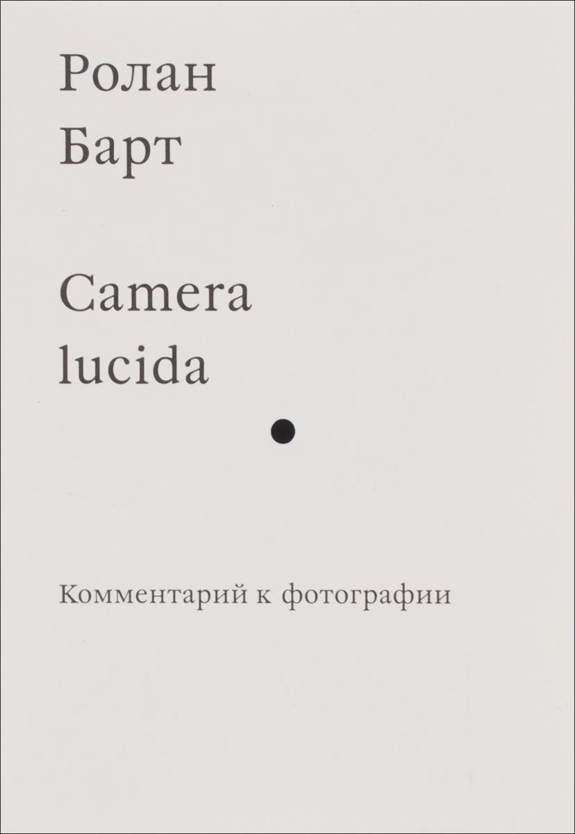Ролан Барт Camera lucida. Комментарий к фотографии  барт р camera lucida комментарий к фотографии