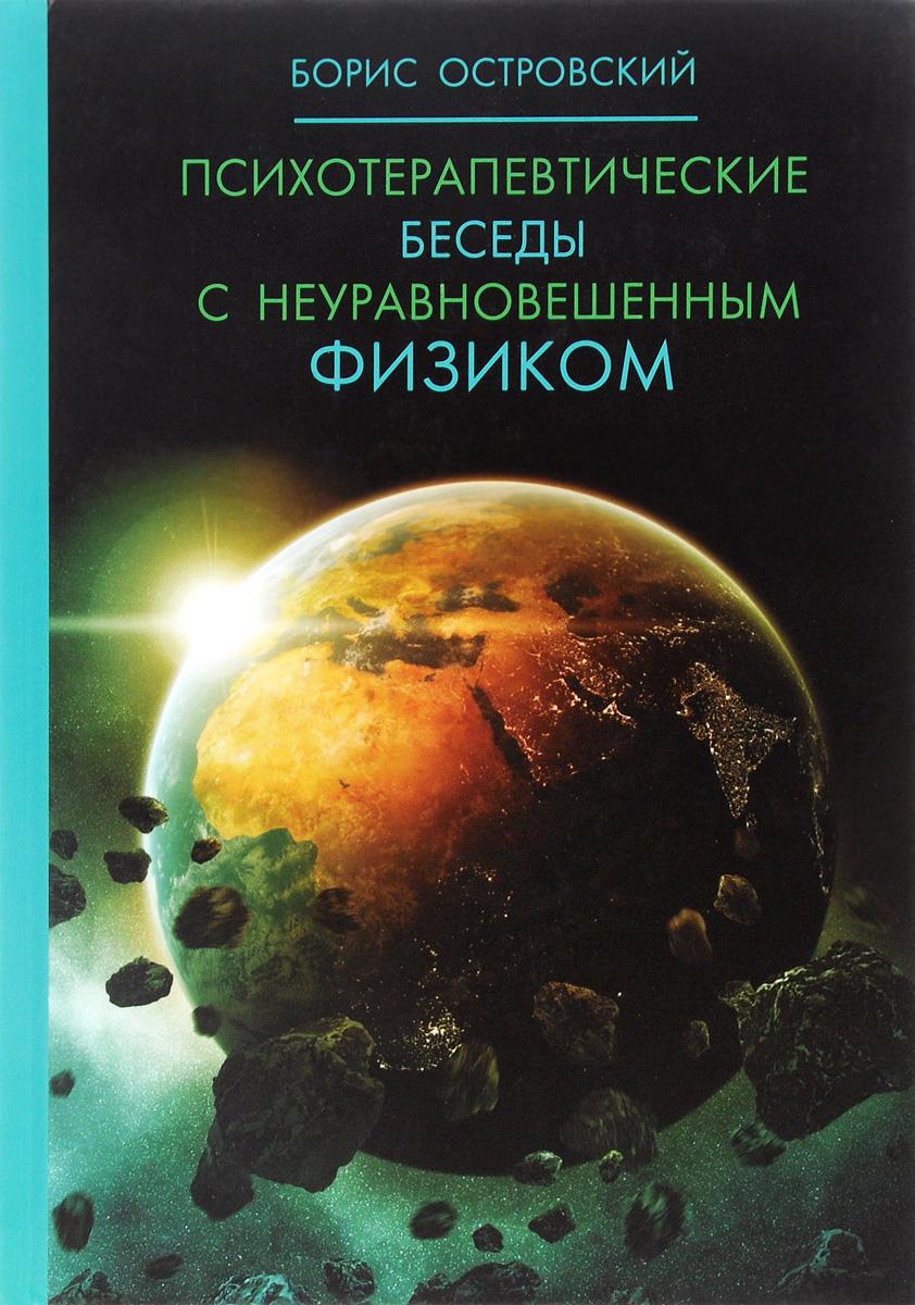 Психотерапевтические беседы с неуравновешенным физиком. Борис Островский