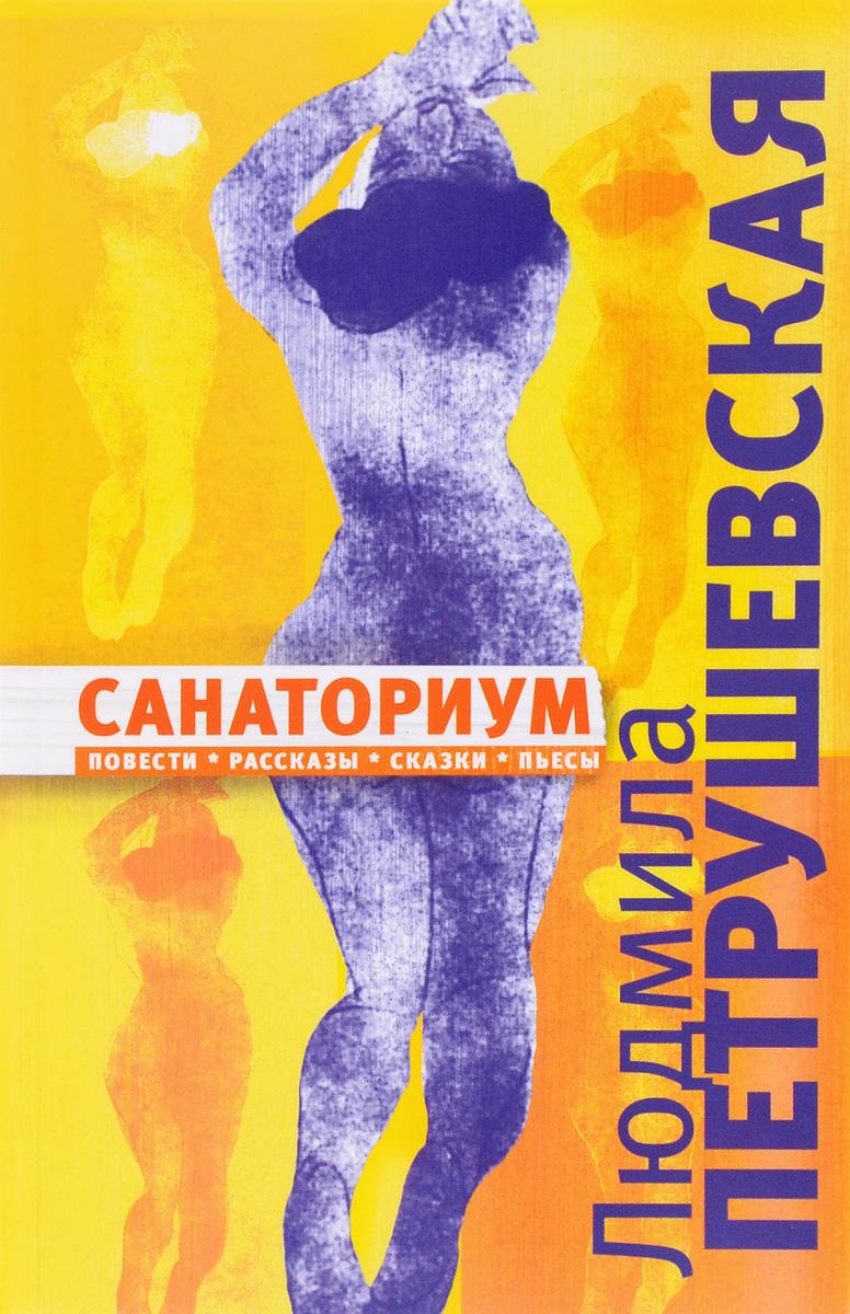 Людмила Петрушевская Санаториум людмила петрушевская сказка с тяжелым концом миниатюрное издание