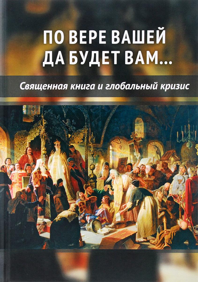По вере вашей да будет вам... Священная книга и глобальный кризис ISBN: 978-5-906756-74-9