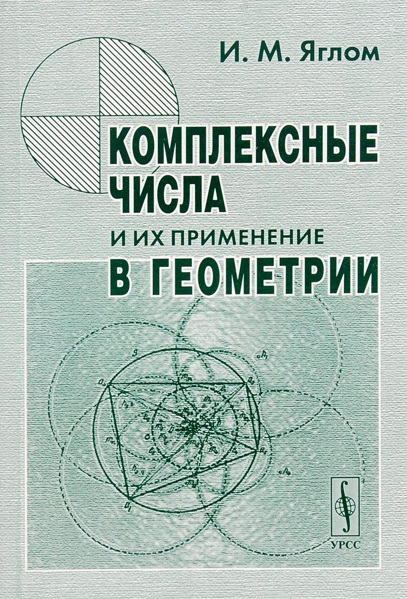 И. М. Яглом Комплексные числа и их применение в геометрии алгебра комплексных чисел в геометрических задачах