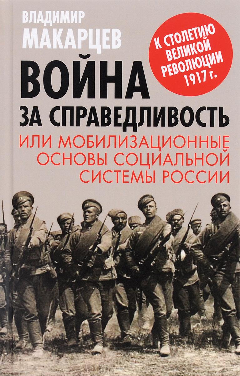 Владимир Макарцев Война за справедливость, или Мобилизационные основы социальной системы России