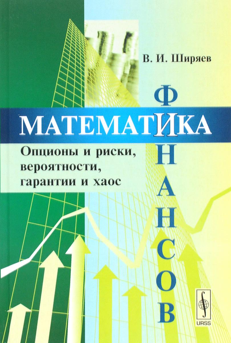 Математика финансов. Опционы и риски, вероятности, гарантии и хаос. Учебное пособие