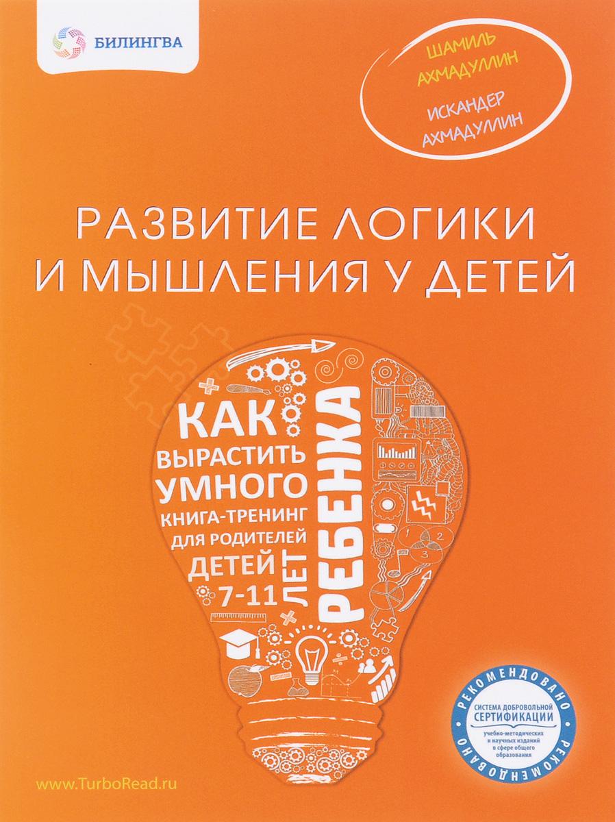 Шамиль Ахмадуллин, Искандер Ахмадуллин Развитие логики и мышления у детей. Как вырастить умного ребенка
