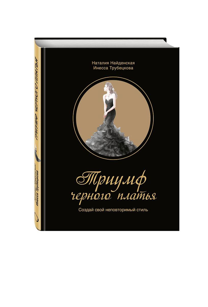 Наталия Найденская, Инесса Трубецкова Триумф черного платья. Создай свой неповторимый стиль найденская н трубецкова и мода цвет стиль