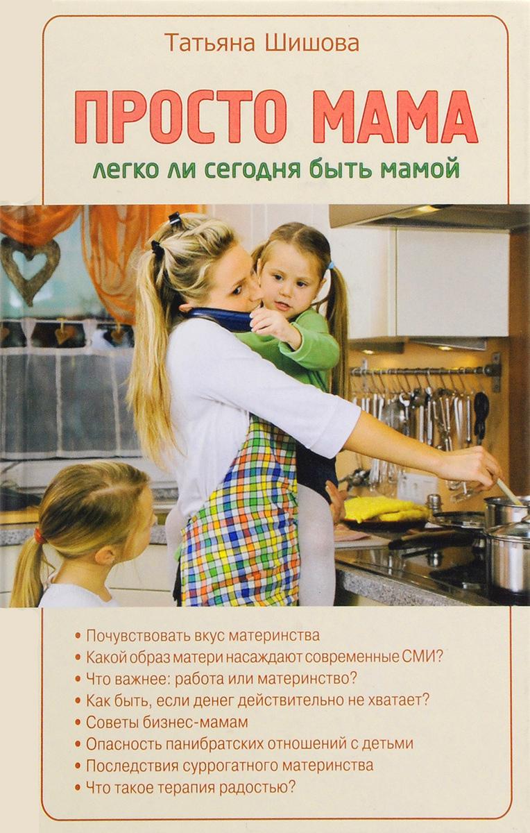 Татьяна Шишова Просто мама. Легко ли сегодня быть мамой