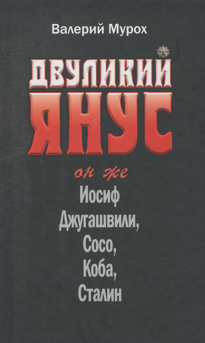 Валерий Мурох Двуликий Янус. Он же Иосиф Джугашвили, Сосо, Коба, Сталин