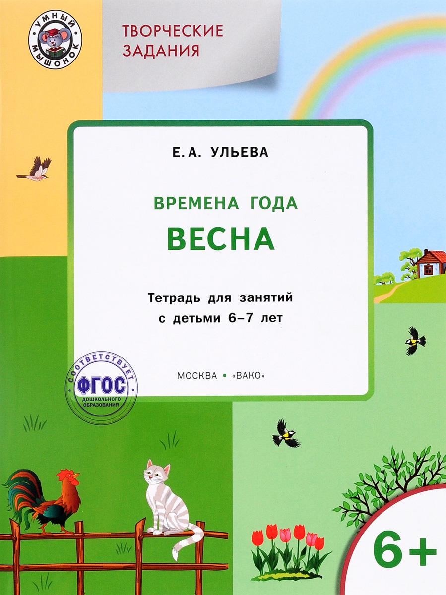 Творческие занятия. Времена года. Весна. Тетрадь для занятия с детьми 6-7 лет. Е. А. Ульева