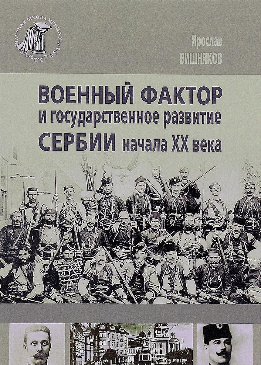 Ярослав Вишняков Военный фактор и государственное развитие Сербии начала ХХ века ISBN: 978-5-9228-1362-4