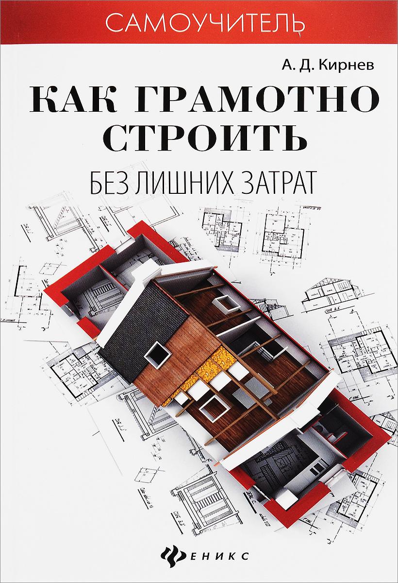 Кирнев А.Д. Как грамотно строить без лишних затрат