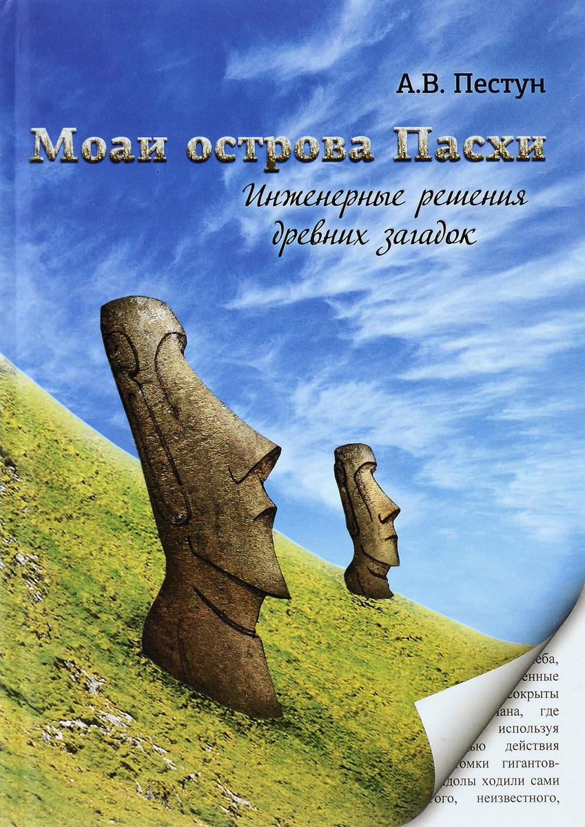 Моаи острова Пасхи. Инженерные решения древних загадок. А. В. Пестун