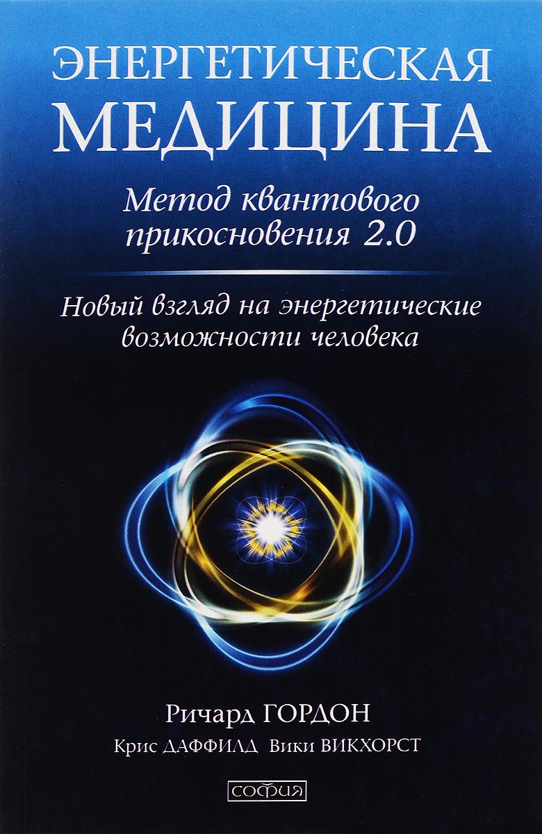Энергетическая медицина. Метод квантового прикосновения 2.0. Новый взгляд на энергетические возможности человека. Ричард Гордон, Крис Даффилд, Вики Викхорст