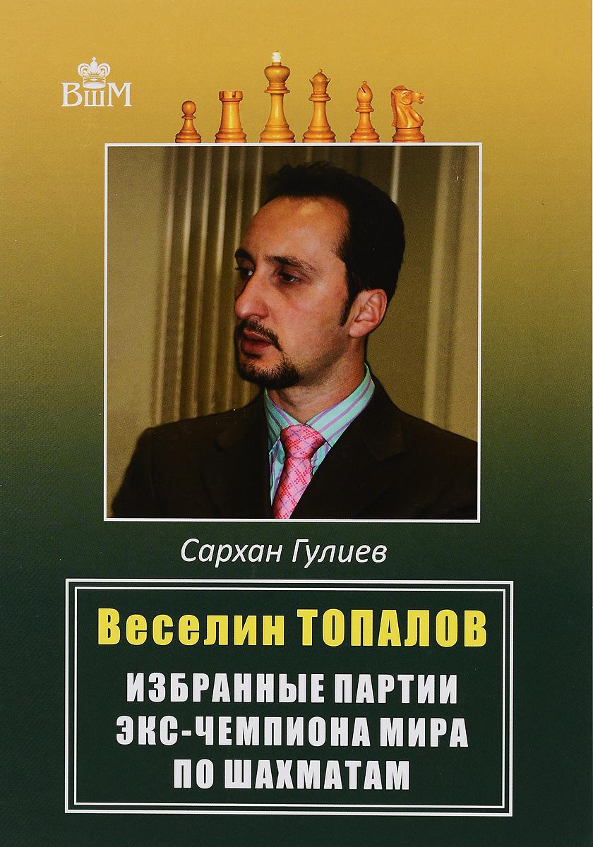 Веселии Топалов. Избранные партии экс-чемпиона мира по шахматам. Сархан Гулиев