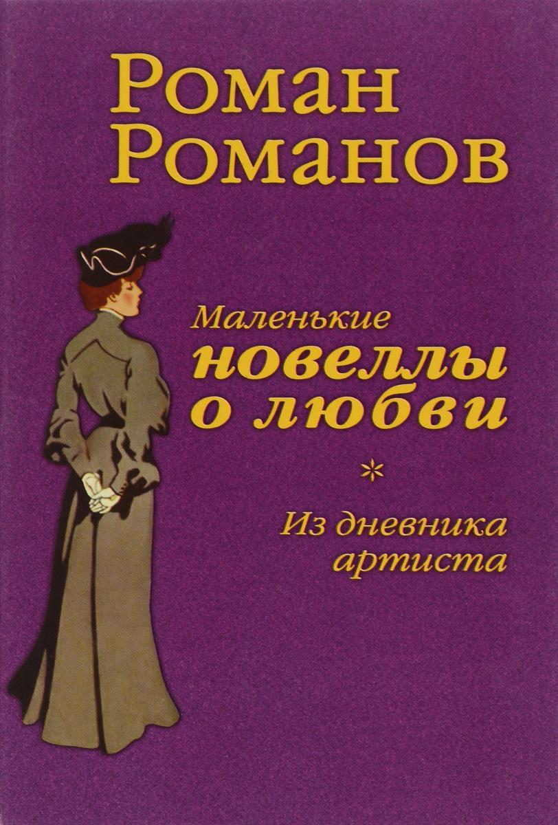 Роман Романов Маленькие новеллы о любви. Из дневника артиста