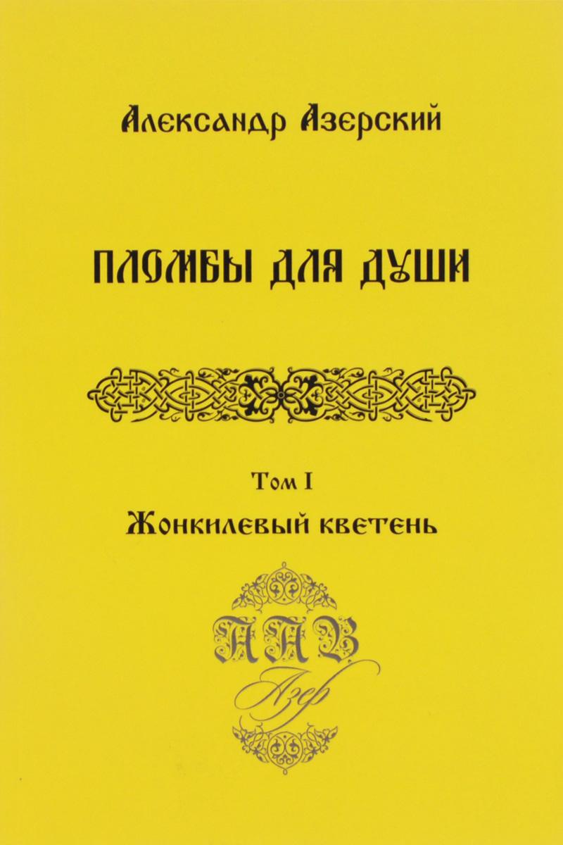 Александр Азерский Пломбы для души. В 3 томах. Том 1. Жонкилевый кветень