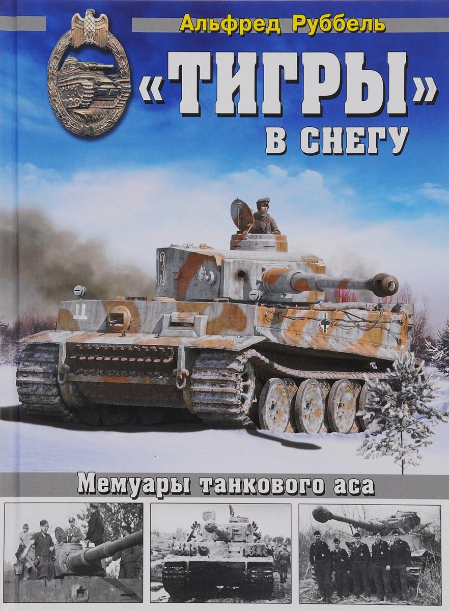 Альфред Руббель Тигры в снегу. Мемуары танкового аса книги эксмо я дрался на тигре немецкие танкисты рассказывают