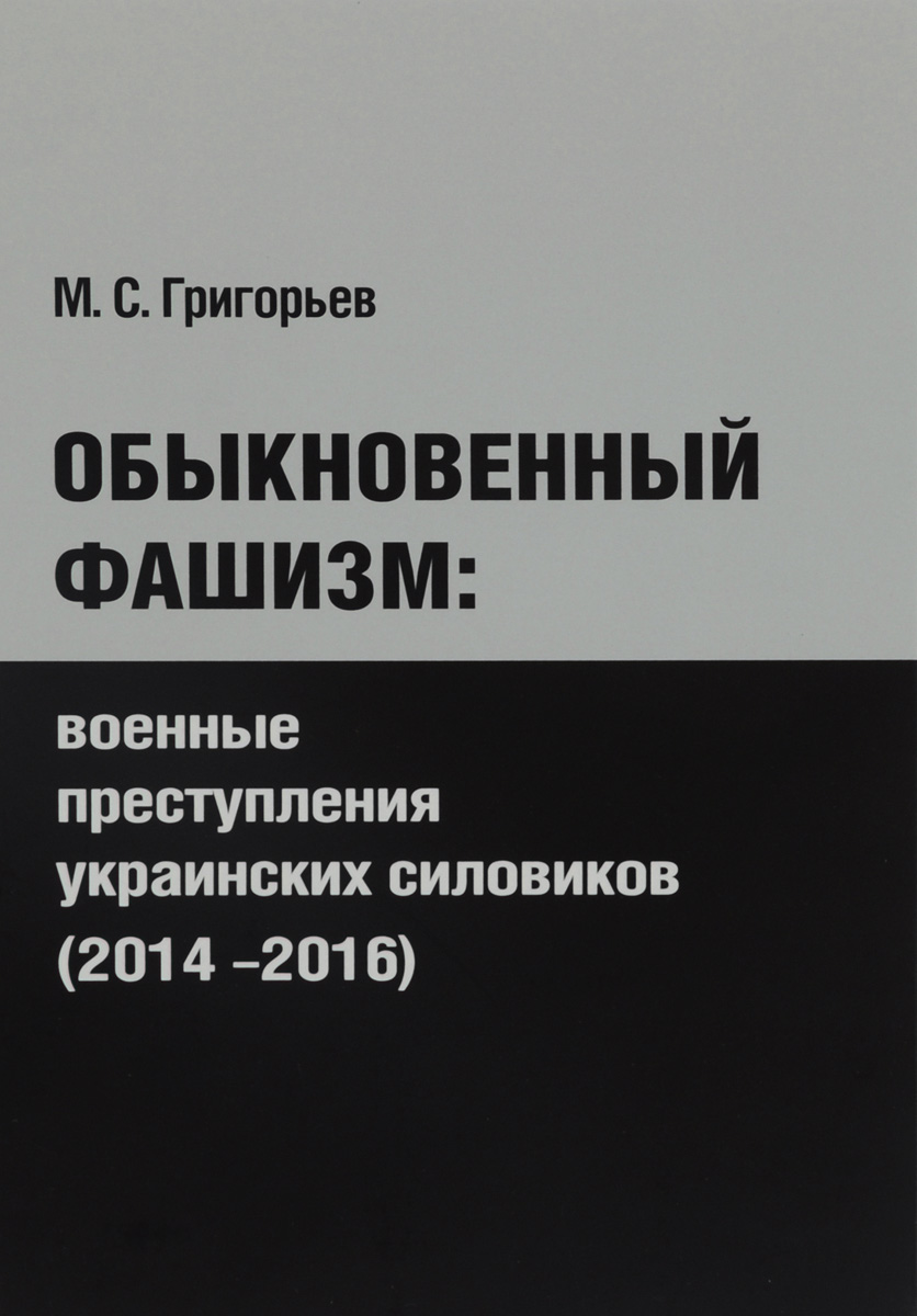 М. С. Григорьев Обыкновенный фашизм. Военные преступления украинских силовиков (2014-2016