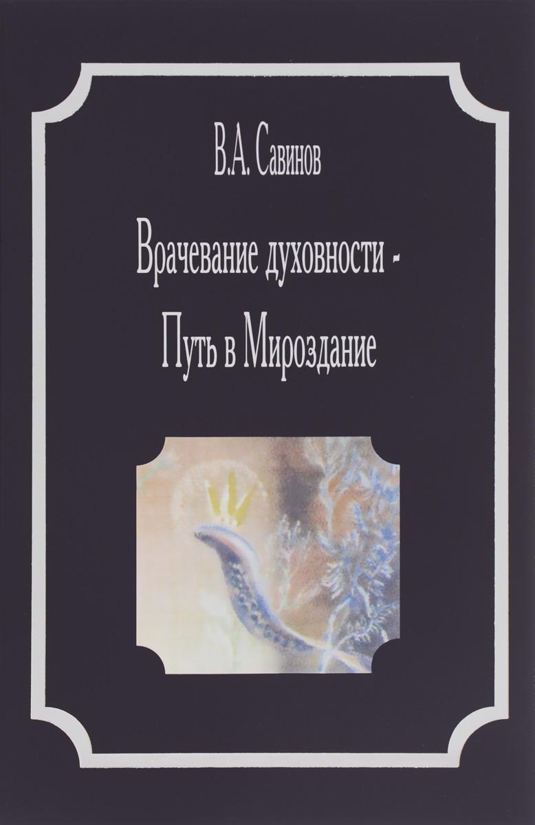 В. А. Савинов. Врачевание духовности - Путь в Мироздание