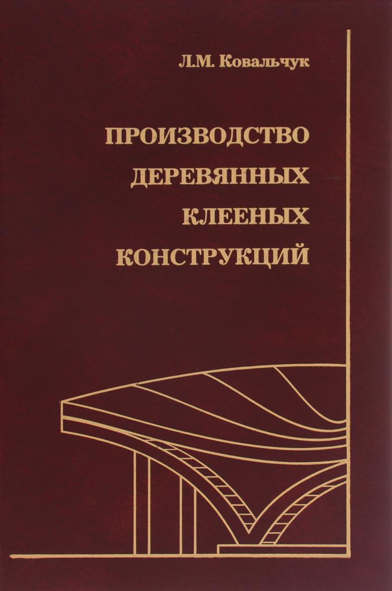 Л. М. Ковальчук Производство деревянных клееных конструкций
