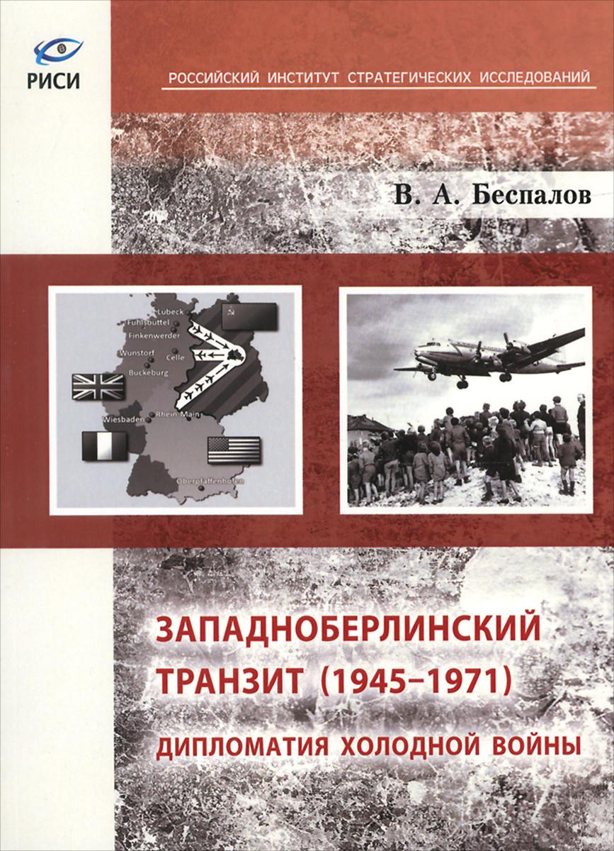 Западноберлинский транзит. 1945-1971. Дипломатия холодной войны. В. А. Беспалов