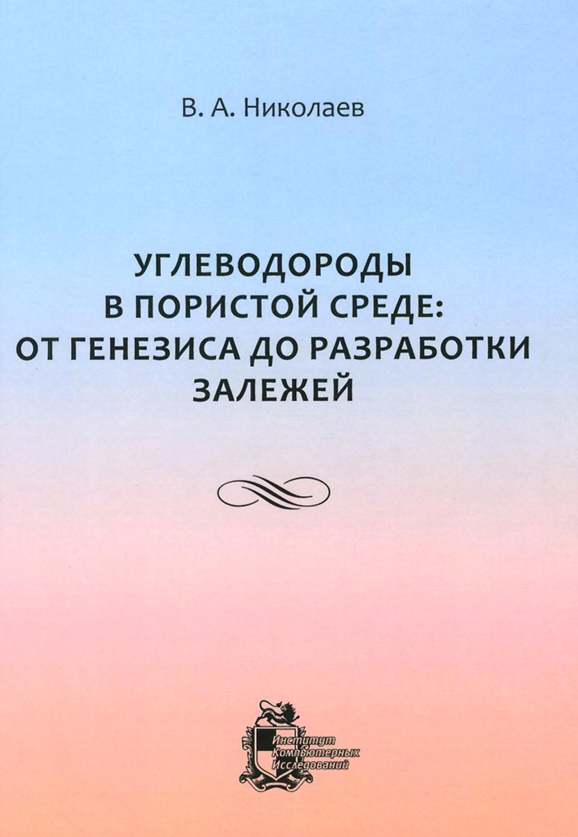 В. А. Николаев Углеводороды в пористой среде. От генезиса до разработки залежей о ю баталин н г вафина конденсационная модель образования залежей нефти и газа
