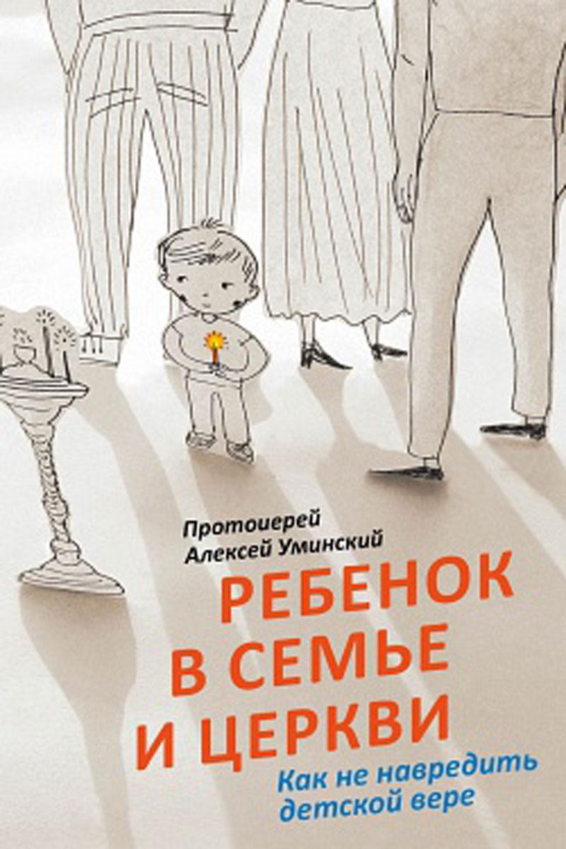 Протоиерей Алексей Уминский Ребенок в семье и Церкви. Как не навредить детской вере все о православной вере