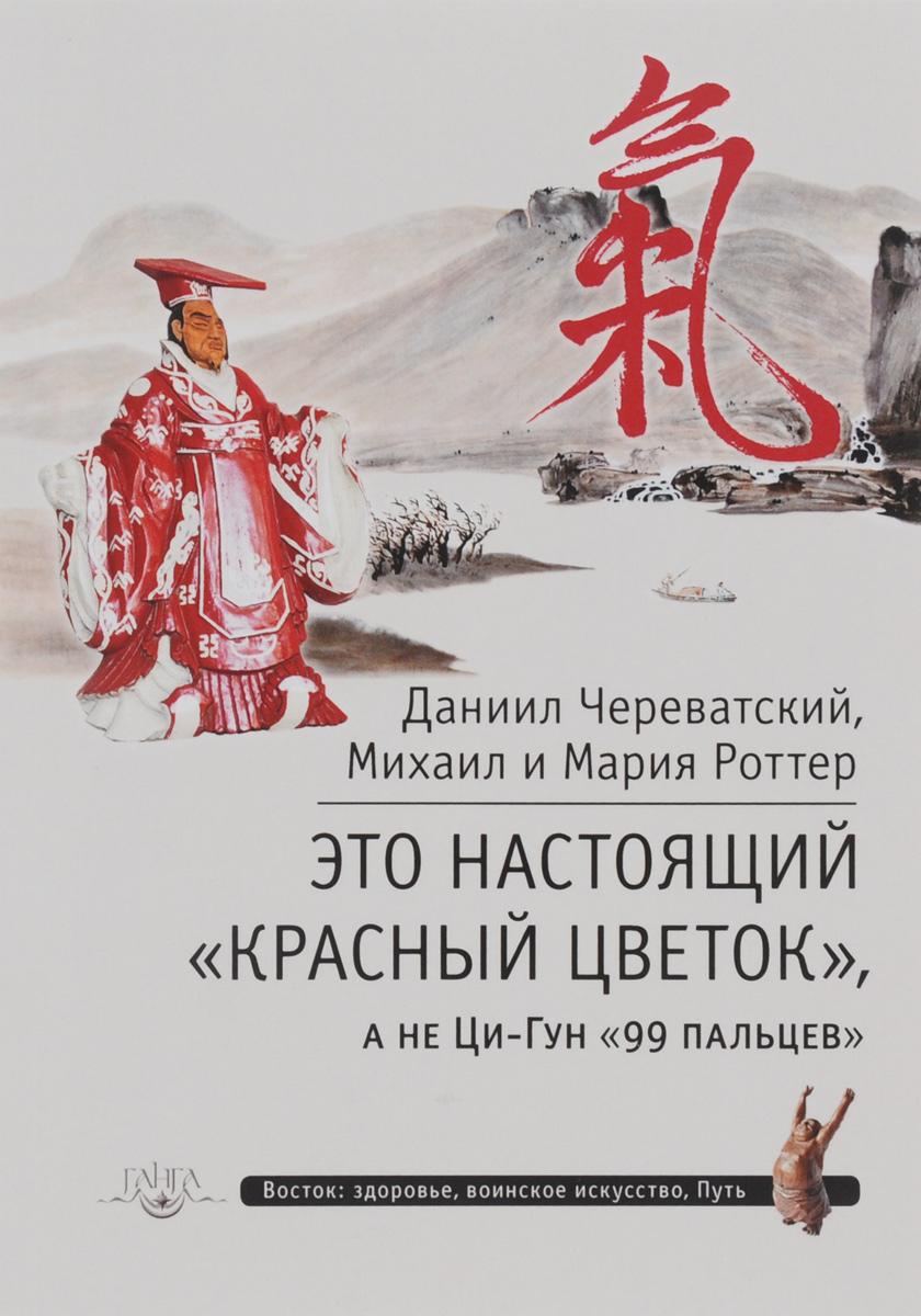 Zakazat.ru Это настоящий Красный цветок, а не Ци-Гун 99 пальцев. Даниил Череватский, Михаил и Мария Роттер