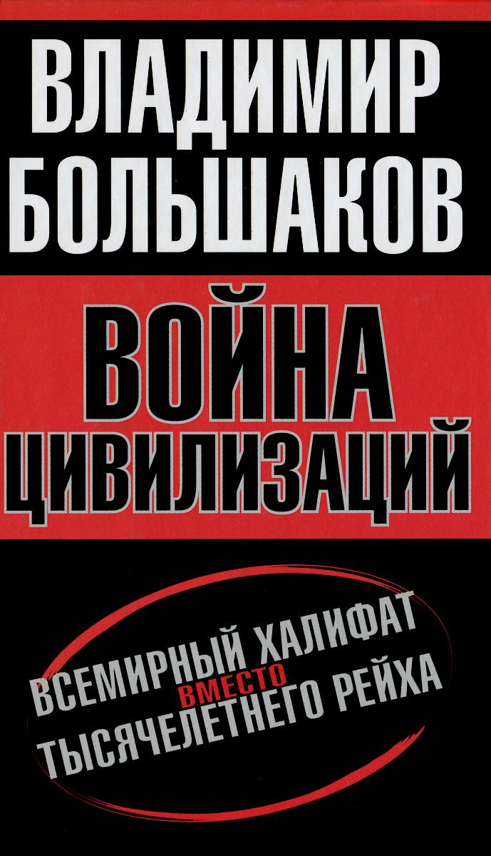 Владимир Большаков Война цивилизаций. Всемирный халифат вместо тысячелетнего рейха