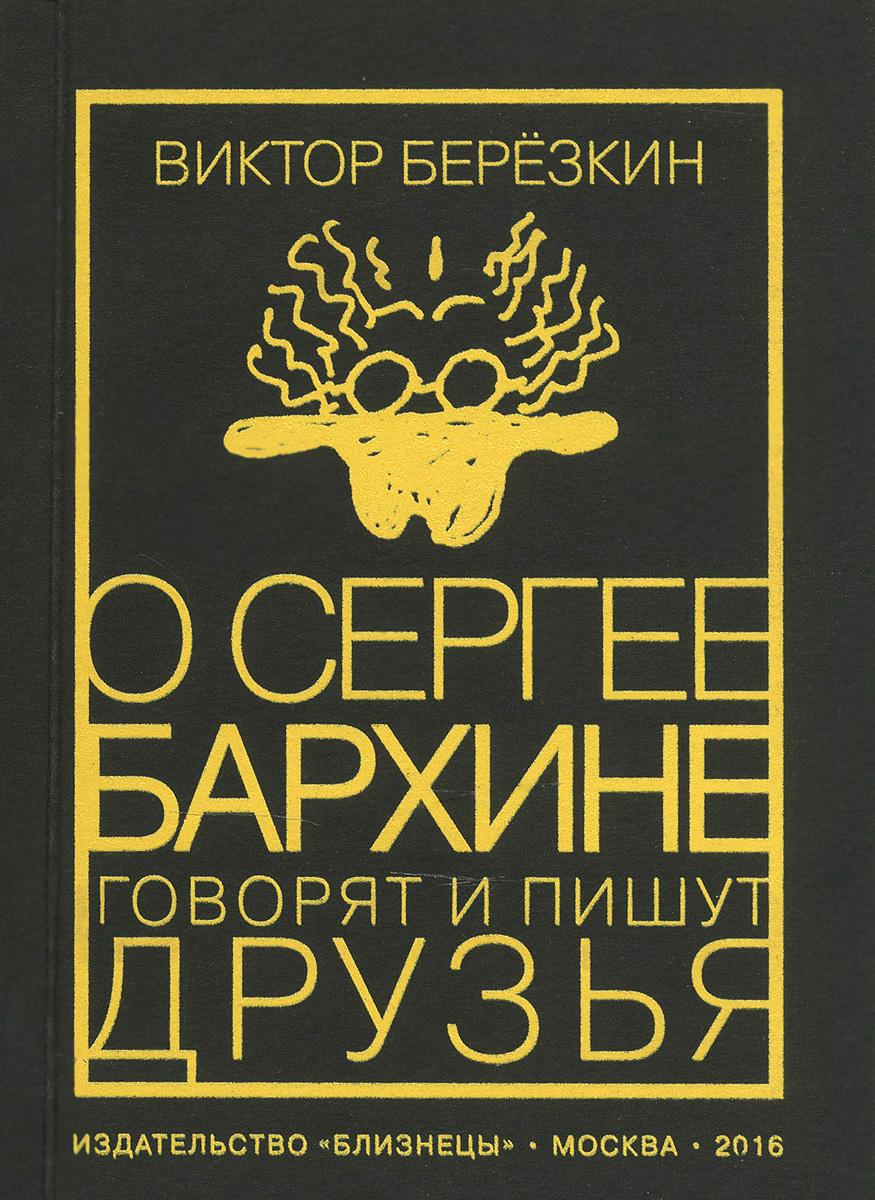 О Сергее Бархине говорят и пишут друзья